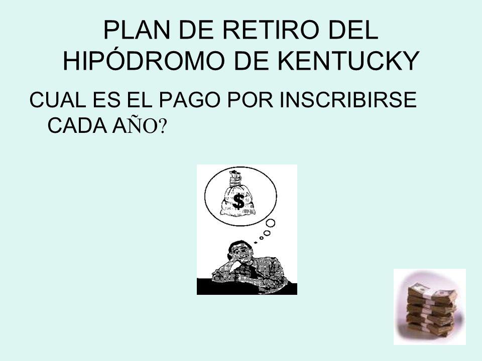 PLAN DE RETIRO DEL HIPÓDROMO DE KENTUCKY CUAL ES EL PAGO POR INSCRIBIRSE CADA A ÑO