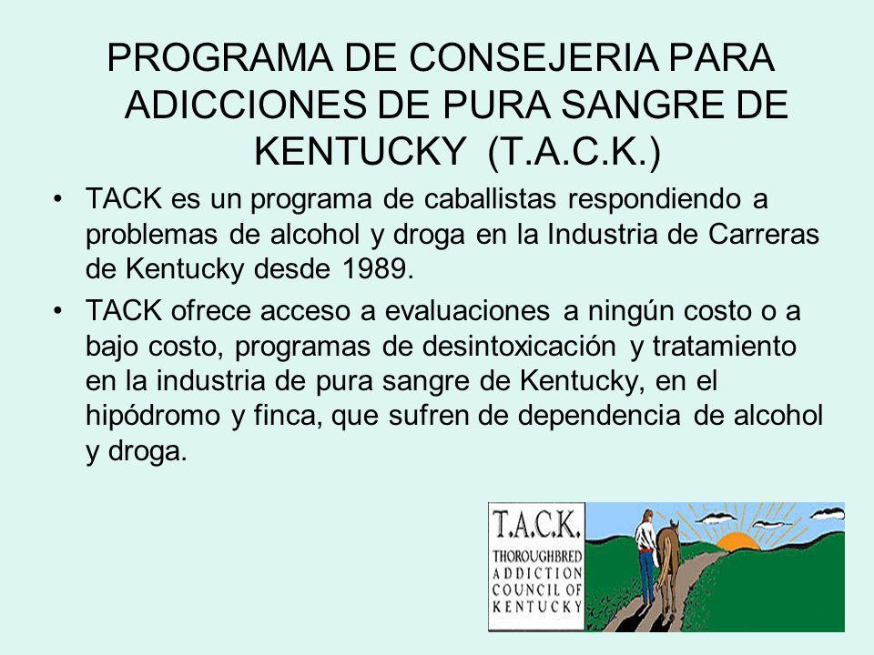 PROGRAMA DE CONSEJERIA PARA ADICCIONES DE PURA SANGRE DE KENTUCKY (T.A.C.K.) TACK es un programa de caballistas respondiendo a problemas de alcohol y droga en la Industria de Carreras de Kentucky desde 1989.