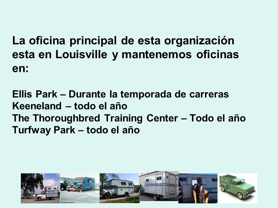 La oficina principal de esta organización esta en Louisville y mantenemos oficinas en: Ellis Park – Durante la temporada de carreras Keeneland – todo el año The Thoroughbred Training Center – Todo el año Turfway Park – todo el año