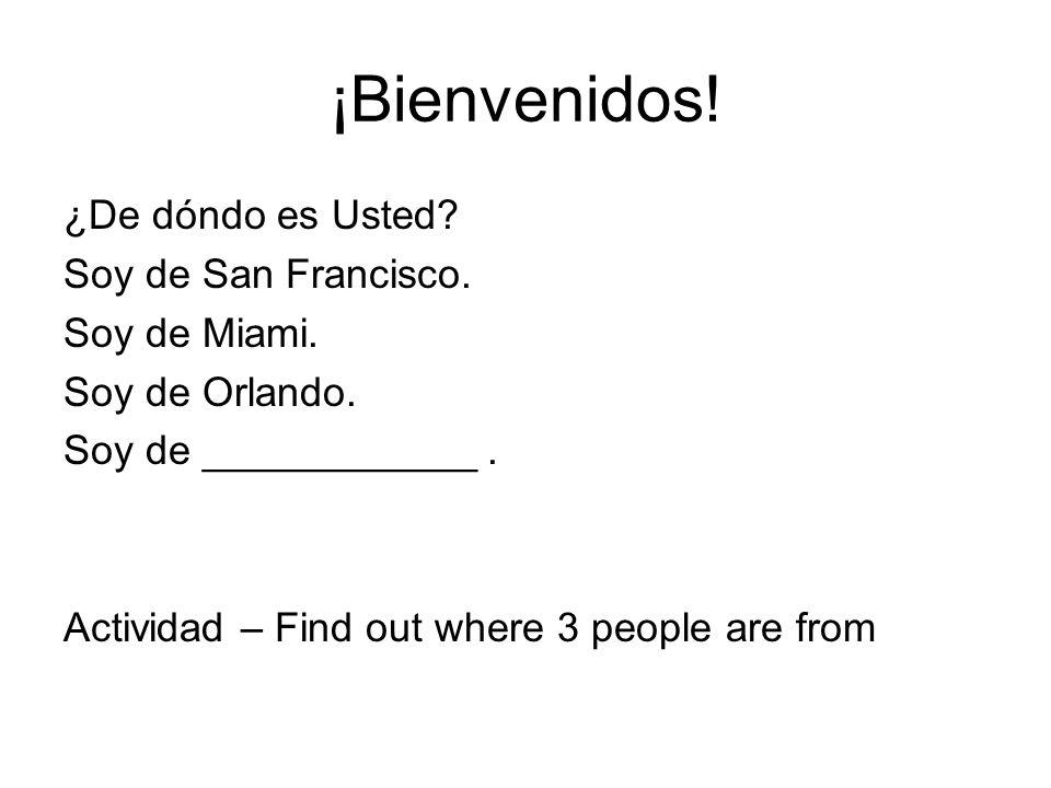 ¡Bienvenidos! ¿De dóndo es Usted? Soy de San Francisco. Soy de Miami. Soy de Orlando. Soy de ____________. Actividad – Find out where 3 people are fro