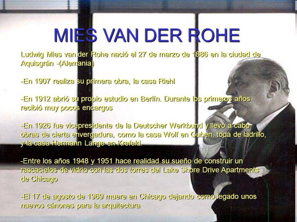 MIES VAN DER ROHE Ludwig Mies van der Rohe nació el 27 de marzo de 1886 en la ciudad de Aquisgrán -(Alemania) -En 1907 realiza su primera obra, la cas