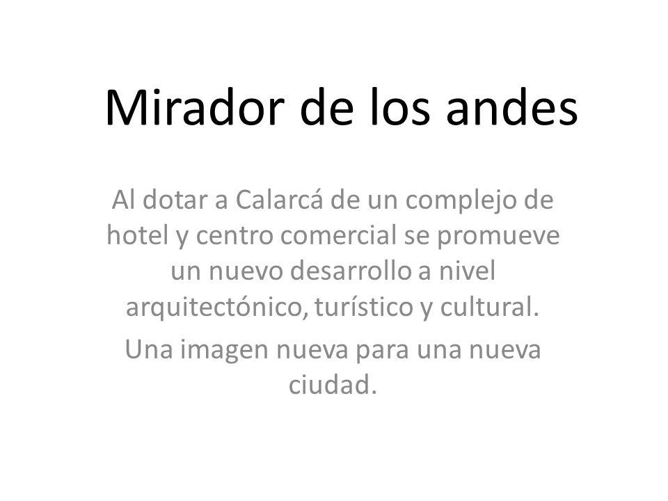 Mirador de los andes Al dotar a Calarcá de un complejo de hotel y centro comercial se promueve un nuevo desarrollo a nivel arquitectónico, turístico y