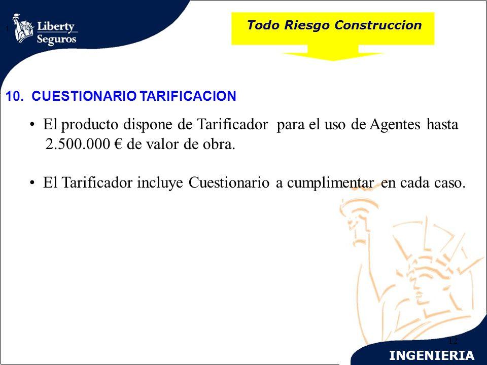 INGENIERIA 12 Todo Riesgo Construccion 1. 10. CUESTIONARIO TARIFICACION El producto dispone de Tarificador para el uso de Agentes hasta 2.500.000 de v