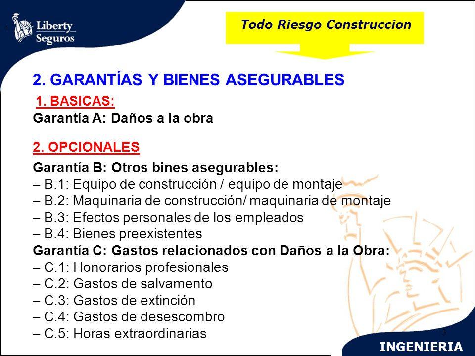 INGENIERIA 3 Todo Riesgo Construccion 1. 2. GARANTÍAS Y BIENES ASEGURABLES 1. BASICAS: Garantía A: Daños a la obra 2. OPCIONALES Garantía B: Otros bin