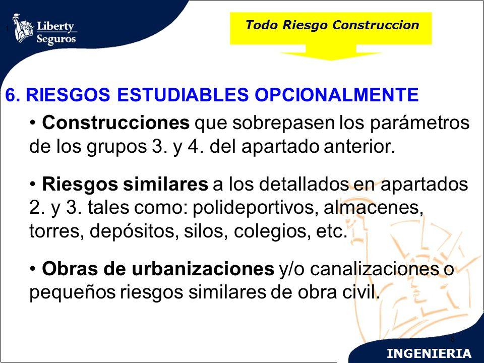 INGENIERIA 8 Todo Riesgo Construccion 1. 6. RIESGOS ESTUDIABLES OPCIONALMENTE Construcciones que sobrepasen los parámetros de los grupos 3. y 4. del a