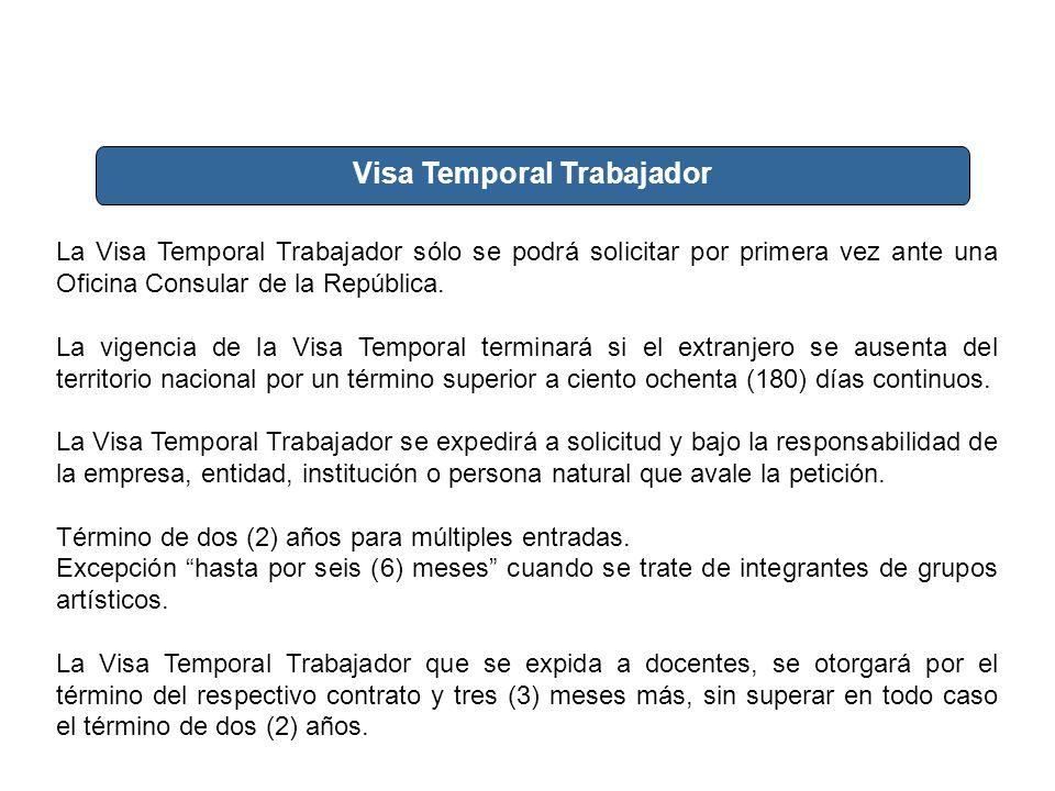 Visa Temporal Trabajador La Visa Temporal Trabajador sólo se podrá solicitar por primera vez ante una Oficina Consular de la República. La vigencia de