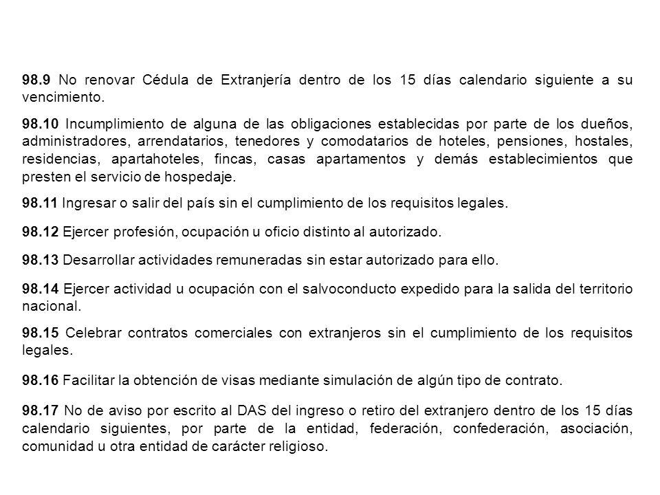 98.9 No renovar Cédula de Extranjería dentro de los 15 días calendario siguiente a su vencimiento. 98.10 Incumplimiento de alguna de las obligaciones