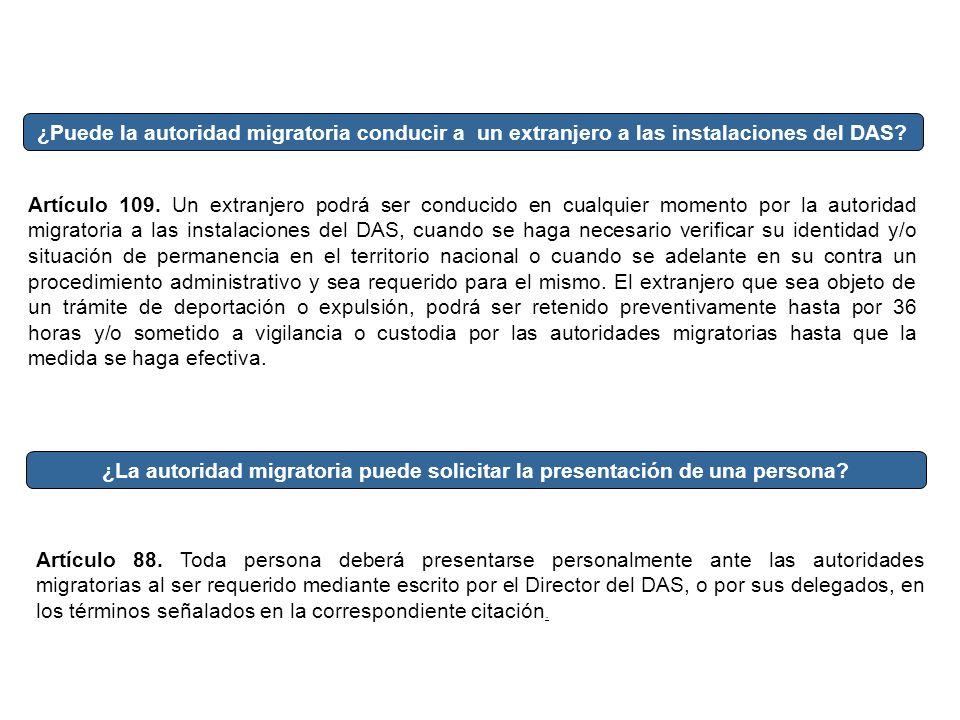 ¿Puede la autoridad migratoria conducir a un extranjero a las instalaciones del DAS? Artículo 109. Un extranjero podrá ser conducido en cualquier mome