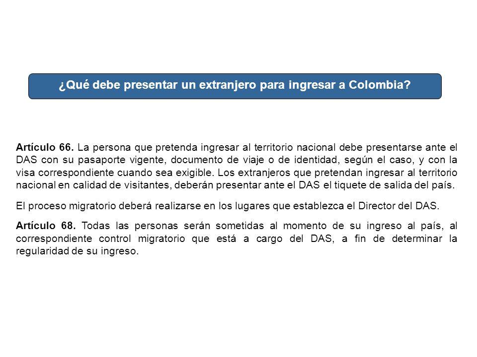 ¿Qué debe presentar un extranjero para ingresar a Colombia? Artículo 66. La persona que pretenda ingresar al territorio nacional debe presentarse ante