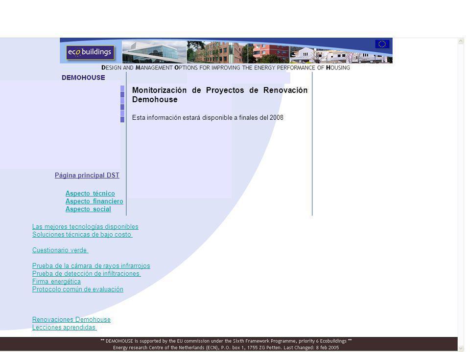 Página principal DST Monitorización de Proyectos de Renovación Demohouse Esta información estará disponible a finales del 2008 Renovaciones Demohouse Lecciones aprendidas Las mejores tecnologías disponibles Soluciones técnicas de bajo costo Cuestionario verde Prueba de la cámara de rayos infrarrojos Prueba de detección de infiltraciones Firma energética Protocolo común de evaluación Aspecto técnico Aspecto financiero Aspecto social