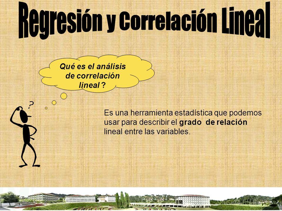 Qué es el análisis de correlación lineal ? Es una herramienta estadística que podemos usar para describir el grado de relación lineal entre las variab