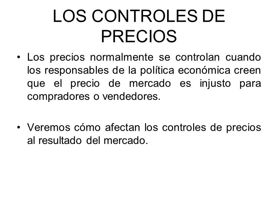 LOS CONTROLES DE PRECIOS Los precios normalmente se controlan cuando los responsables de la política económica creen que el precio de mercado es injus