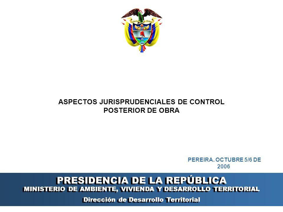 PRESIDENCIA DE LA REPÚBLICA Ministerio de Ambiente, Vivienda y Desarrollo Territorial Ministerio de Ambiente, Vivienda y Desarrollo Territorial República de Colombia Ministerio de Ambiente, Vivienda y Desarrollo Territorial República de Colombia ASPECTOS JURISPRUDENCIALES DE CONTROL POSTERIOR DE OBRA PRESIDENCIA DE LA REPÚBLICA MINISTERIO DE AMBIENTE, VIVIENDA Y DESARROLLO TERRITORIAL Dirección de Desarrollo Territorial PRESIDENCIA DE LA REPÚBLICA MINISTERIO DE AMBIENTE, VIVIENDA Y DESARROLLO TERRITORIAL Dirección de Desarrollo Territorial PEREIRA.