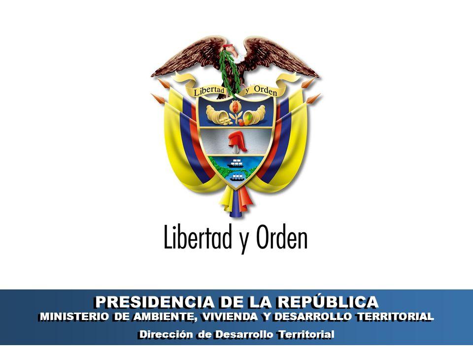 PRESIDENCIA DE LA REPÚBLICA Ministerio de Ambiente, Vivienda y Desarrollo Territorial Ministerio de Ambiente, Vivienda y Desarrollo Territorial República de Colombia Ministerio de Ambiente, Vivienda y Desarrollo Territorial República de Colombia PRESIDENCIA DE LA REPÚBLICA MINISTERIO DE AMBIENTE, VIVIENDA Y DESARROLLO TERRITORIAL Dirección de Desarrollo Territorial PRESIDENCIA DE LA REPÚBLICA MINISTERIO DE AMBIENTE, VIVIENDA Y DESARROLLO TERRITORIAL Dirección de Desarrollo Territorial