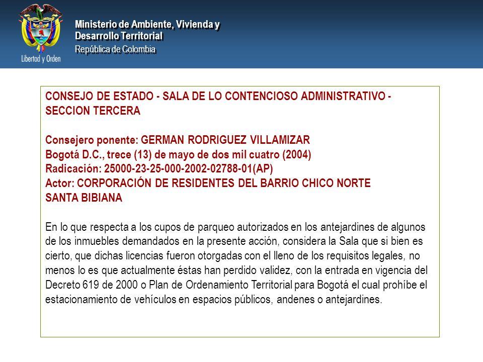 PRESIDENCIA DE LA REPÚBLICA Ministerio de Ambiente, Vivienda y Desarrollo Territorial Ministerio de Ambiente, Vivienda y Desarrollo Territorial República de Colombia Ministerio de Ambiente, Vivienda y Desarrollo Territorial República de Colombia CONSEJO DE ESTADO - SALA DE LO CONTENCIOSO ADMINISTRATIVO - SECCION TERCERA Consejero ponente: GERMAN RODRIGUEZ VILLAMIZAR Bogotá D.C., trece (13) de mayo de dos mil cuatro (2004) Radicación: 25000-23-25-000-2002-02788-01(AP) Actor: CORPORACIÓN DE RESIDENTES DEL BARRIO CHICO NORTE SANTA BIBIANA En lo que respecta a los cupos de parqueo autorizados en los antejardines de algunos de los inmuebles demandados en la presente acción, considera la Sala que si bien es cierto, que dichas licencias fueron otorgadas con el lleno de los requisitos legales, no menos lo es que actualmente éstas han perdido validez, con la entrada en vigencia del Decreto 619 de 2000 o Plan de Ordenamiento Territorial para Bogotá el cual prohíbe el estacionamiento de vehículos en espacios públicos, andenes o antejardines.