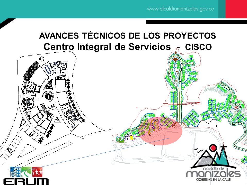 AVANCES TÉCNICOS DE LOS PROYECTOS Centro Integral de Servicios - CISCO