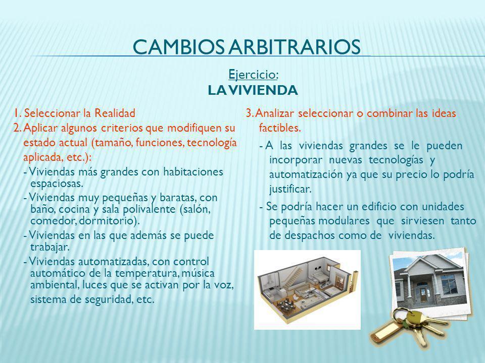 CAMBIOS ARBITRARIOS 1. Seleccionar la Realidad 2. Aplicar algunos criterios que modifiquen su estado actual (tamaño, funciones, tecnología aplicada, e
