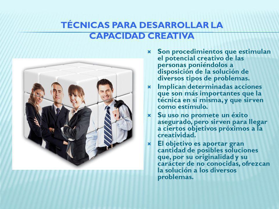 TÉCNICAS PARA DESARROLLAR LA CAPACIDAD CREATIVA Son procedimientos que estimulan el potencial creativo de las personas poniéndolos a disposición de la