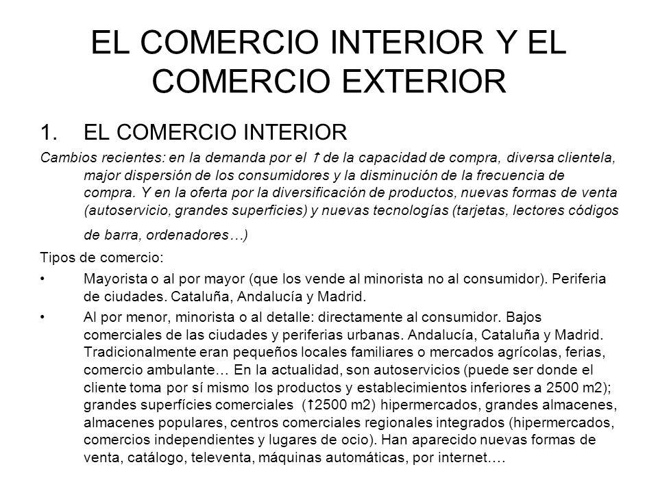 EL COMERCIO INTERIOR Y EL COMERCIO EXTERIOR 1.EL COMERCIO INTERIOR Los espacios del comercio: en su localización influyen: los sistemas de transporte y el mercado de consumo que sea alto y con poder adquisitivo.