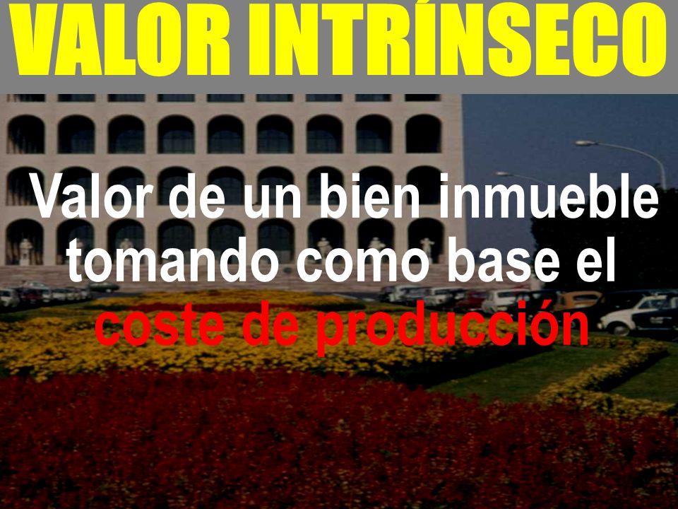 - VALOR INTRÍNSECO Valor de un bien inmueble tomando como base el coste de producción