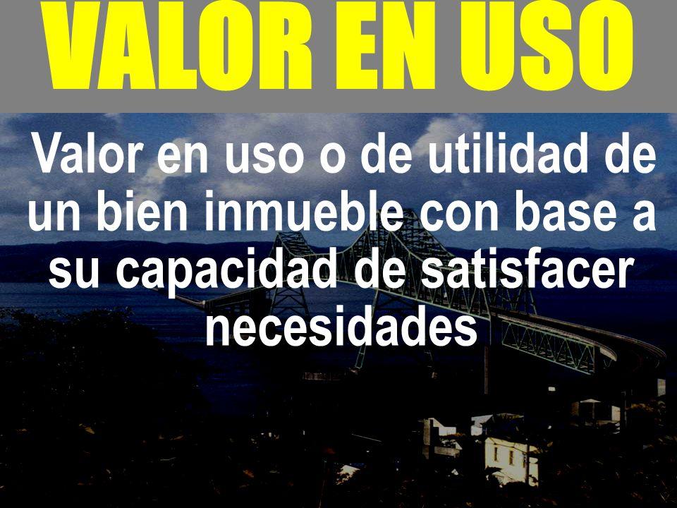 - VALOR EN USO Valor en uso o de utilidad de un bien inmueble con base a su capacidad de satisfacer necesidades