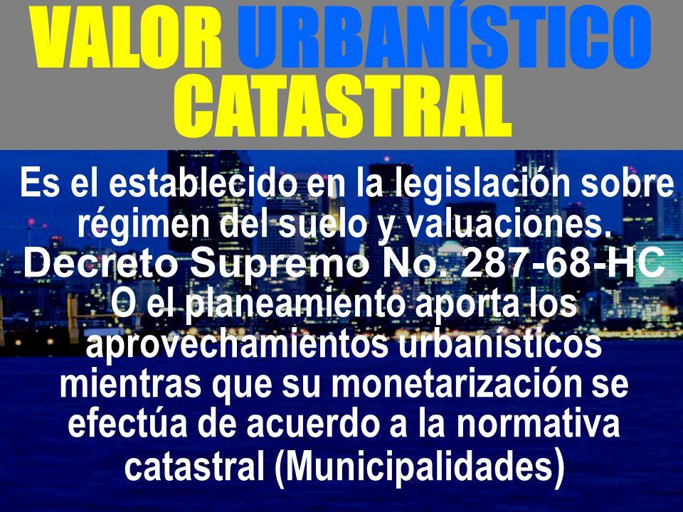 - VALOR URBANÍSTICO CATASTRAL Es el establecido en la legislación sobre régimen del suelo y valuaciones. Decreto Supremo No. 287-68-HC O el planeamien