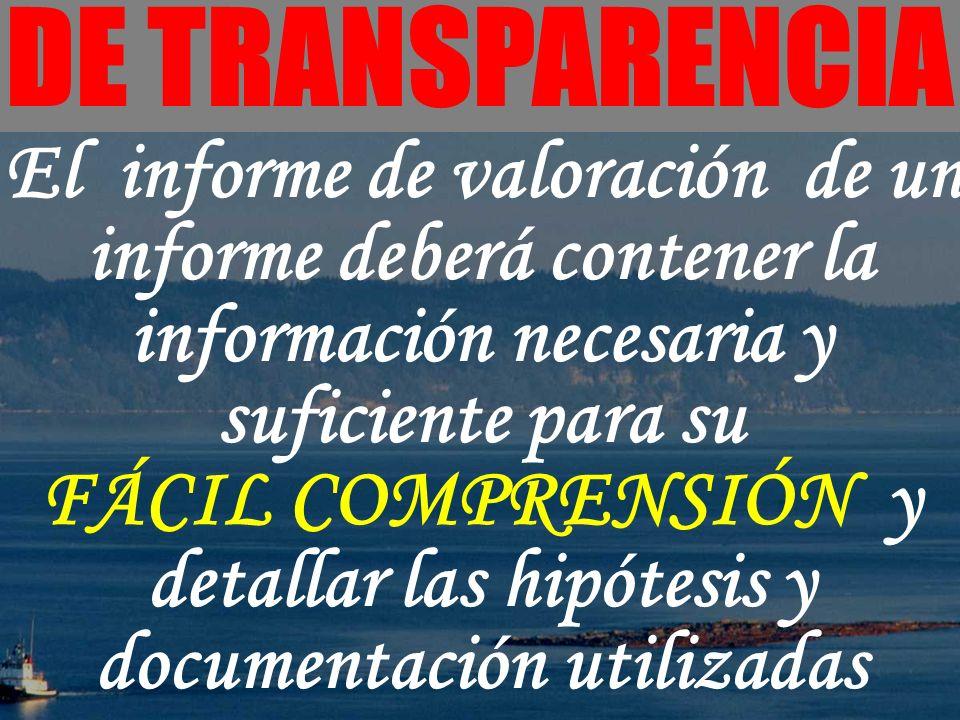 - DE TRANSPARENCIA El informe de valoración de un informe deberá contener la información necesaria y suficiente para su FÁCIL COMPRENSIÓN y detallar l