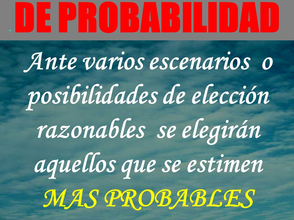 - DE PROBABILIDAD Ante varios escenarios o posibilidades de elección razonables se elegirán aquellos que se estimen MAS PROBABLES