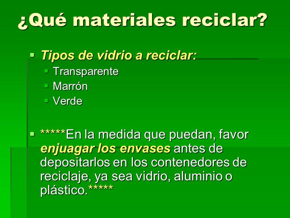 ¿Qué materiales reciclar? Tipos de vidrio a reciclar: Tipos de vidrio a reciclar: Transparente Transparente Marrón Marrón Verde Verde *****En la medid