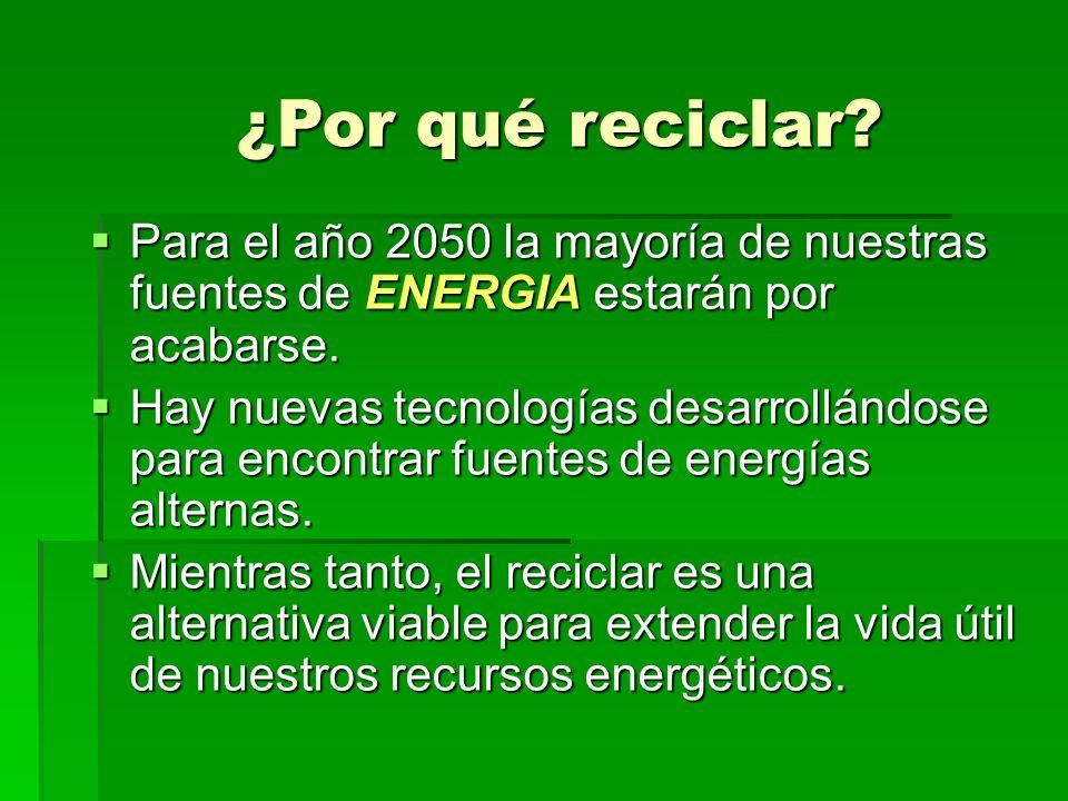 ¿Por qué reciclar? Para el año 2050 la mayoría de nuestras fuentes de ENERGIA estarán por acabarse. Para el año 2050 la mayoría de nuestras fuentes de