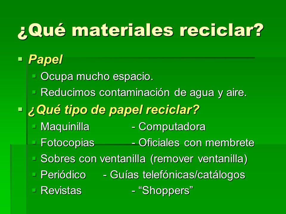 ¿Qué materiales reciclar? Papel Papel Ocupa mucho espacio. Ocupa mucho espacio. Reducimos contaminación de agua y aire. Reducimos contaminación de agu