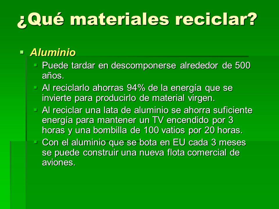 ¿Qué materiales reciclar? Aluminio Aluminio Puede tardar en descomponerse alrededor de 500 años. Puede tardar en descomponerse alrededor de 500 años.
