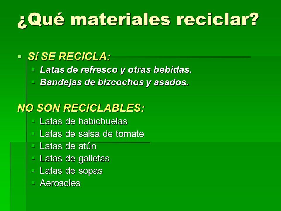 ¿Qué materiales reciclar? Sí SE RECICLA: Sí SE RECICLA: Latas de refresco y otras bebidas. Latas de refresco y otras bebidas. Bandejas de bizcochos y