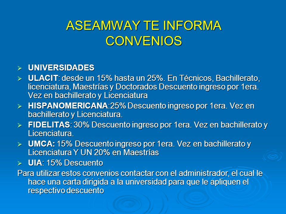 ASEAMWAY TE INFORMA CONVENIOS UNIVERSIDADES UNIVERSIDADES ULACIT: desde un 15% hasta un 25%. En Técnicos, Bachillerato, licenciatura, Maestrías y Doct