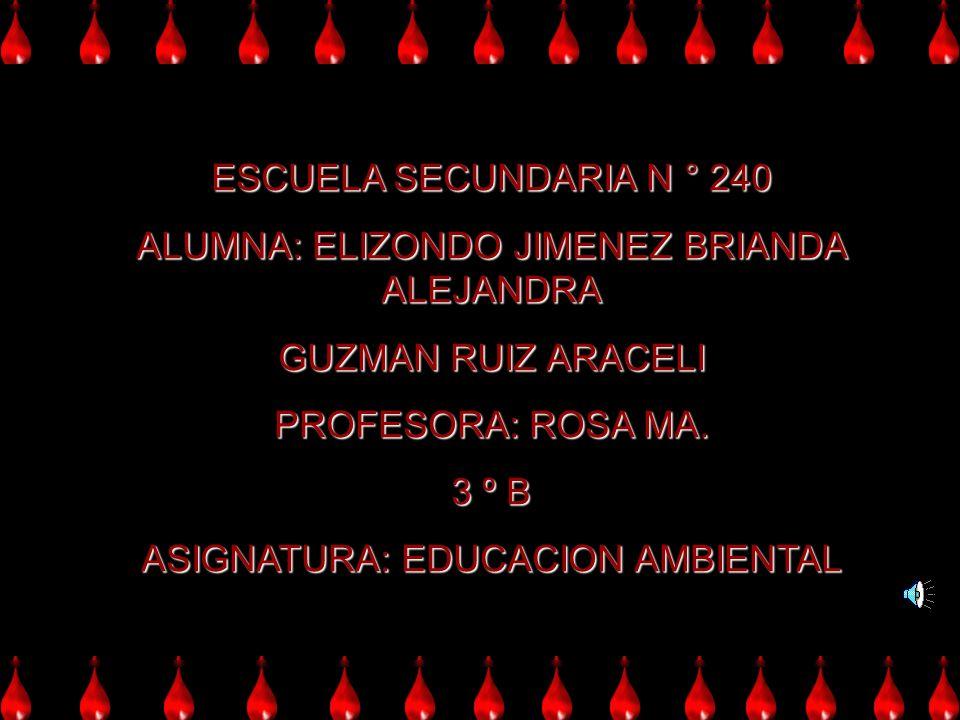 ESCUELA SECUNDARIA N ° 240 ALUMNA: ELIZONDO JIMENEZ BRIANDA ALEJANDRA GUZMAN RUIZ ARACELI PROFESORA: ROSA MA. 3 º B ASIGNATURA: EDUCACION AMBIENTAL