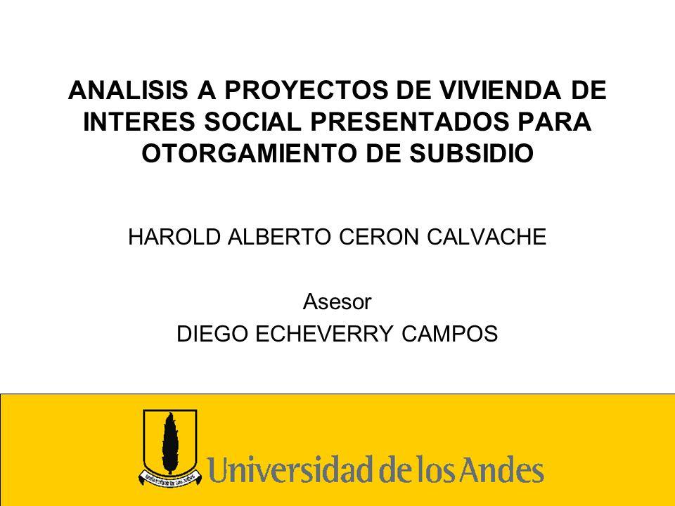 ANALISIS A PROYECTOS DE VIVIENDA DE INTERES SOCIAL PRESENTADOS PARA OTORGAMIENTO DE SUBSIDIO HAROLD ALBERTO CERON CALVACHE Asesor DIEGO ECHEVERRY CAMP