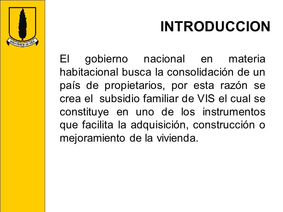 INTRODUCCION El gobierno nacional en materia habitacional busca la consolidación de un país de propietarios, por esta razón se crea el subsidio famili