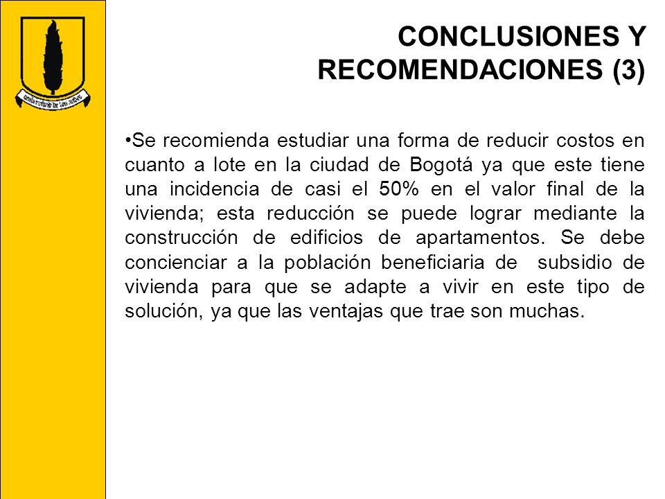CONCLUSIONES Y RECOMENDACIONES (3) Se recomienda estudiar una forma de reducir costos en cuanto a lote en la ciudad de Bogotá ya que este tiene una in