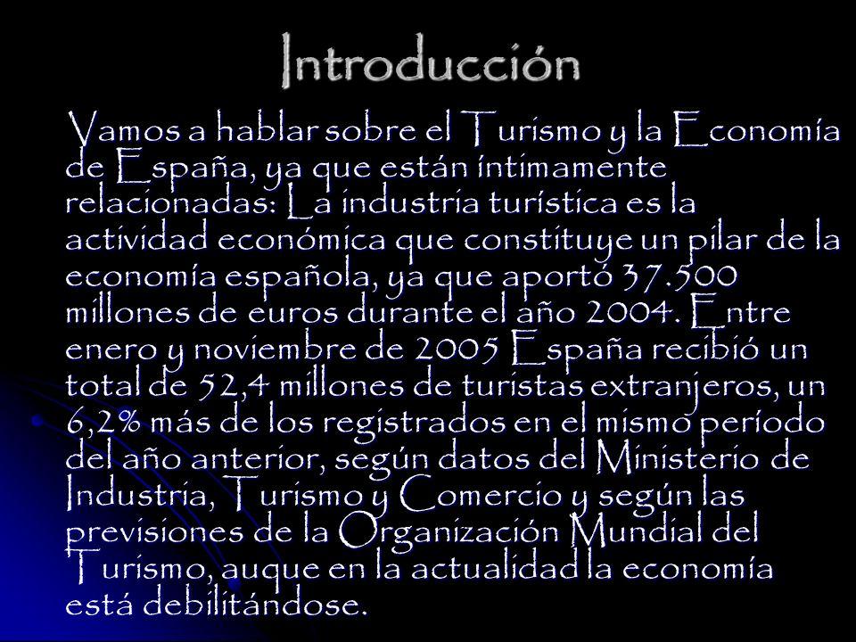 Introducción Vamos a hablar sobre el Turismo y la Economía de España, ya que están íntimamente relacionadas: La industria turística es la actividad económica que constituye un pilar de la economía española, ya que aportó 37.500 millones de euros durante el año 2004.