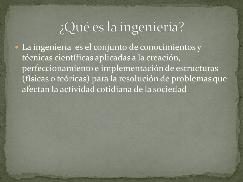 La ingeniería es el conjunto de conocimientos y técnicas científicas aplicadas a la creación, perfeccionamiento e implementación de estructuras (físicas o teóricas) para la resolución de problemas que afectan la actividad cotidiana de la sociedad