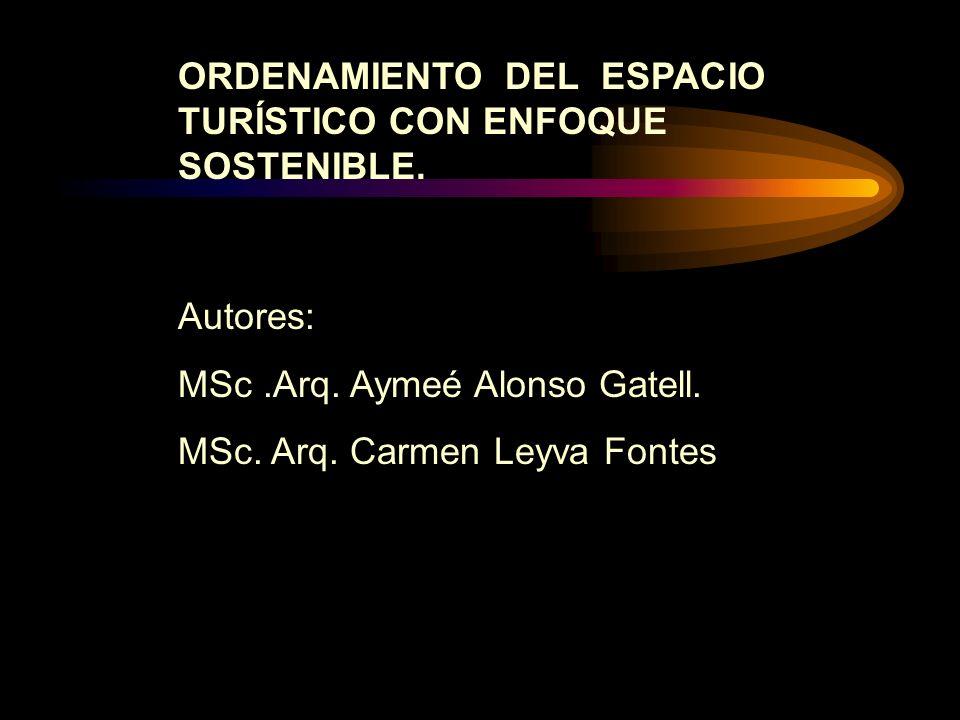 ORDENAMIENTO DEL ESPACIO TURÍSTICO CON ENFOQUE SOSTENIBLE. Autores: MSc.Arq. Aymeé Alonso Gatell. MSc. Arq. Carmen Leyva Fontes