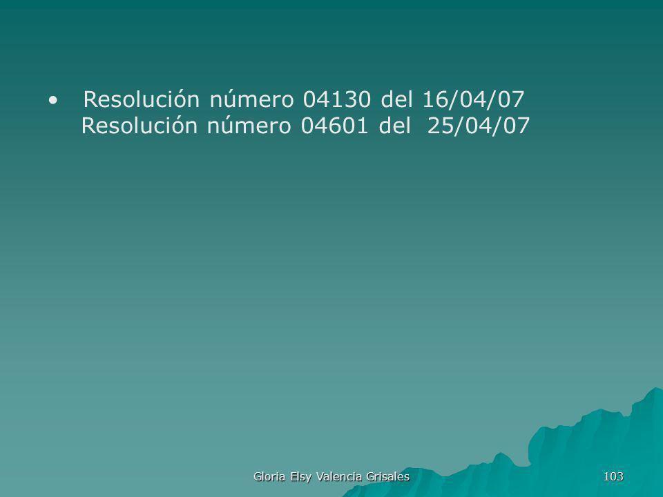 Gloria Elsy Valencia Grisales 103 Resolución número 04130 del 16/04/07 Resolución número 04601 del 25/04/07