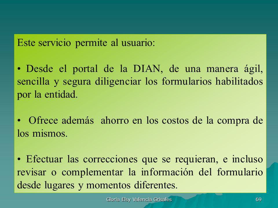 Gloria Elsy Valencia Grisales 69 Este servicio permite al usuario: Desde el portal de la DIAN, de una manera ágil, sencilla y segura diligenciar los f