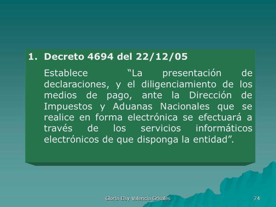 Gloria Elsy Valencia Grisales 74 1.Decreto 4694 del 22/12/05 Establece La presentación de declaraciones, y el diligenciamiento de los medios de pago,