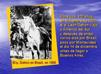 Hace casi 100 años, en diciembre de 1906, el p. León Dehon viajó a América del Sur y después de andar varios días por Brasil, pasó por Montevideo el d