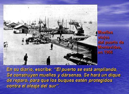 Muelles viejos del puerto de Montevideo, en 1906 En su diario, escribe: El puerto se está ampliando. Se construyen muelles y dársenas. Se hará un diqu