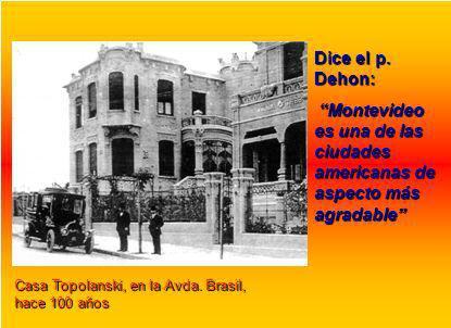 Casa Topolanski, en la Avda. Brasil, hace 100 años Dice el p. Dehon: Montevideo es una de las ciudades americanas de aspecto más agradable Montevideo