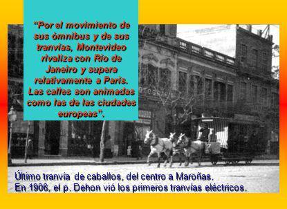 Por el movimiento de sus ómnibus y de sus tranvías, Montevideo rivaliza con Río de Janeiro y supera relativamente a París. Las calles son animadas com