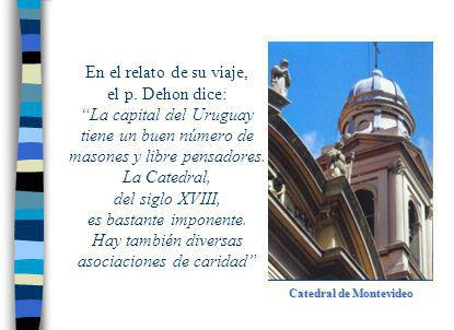 Catedral de Montevideo En el relato de su viaje, el p. Dehon dice: La capital del Uruguay tiene un buen número de masones y libre pensadores. La Cated