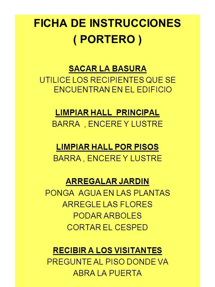 FICHA DE INSTRUCCIONES ( PORTERO ) SACAR LA BASURA UTILICE LOS RECIPIENTES QUE SE ENCUENTRAN EN EL EDIFICIO LIMPIAR HALL PRINCIPAL BARRA, ENCERE Y LUS